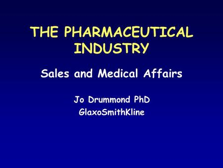 THE PHARMACEUTICAL INDUSTRY Sales and Medical Affairs Jo Drummond PhD GlaxoSmithKline.