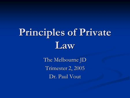 Principles of Private Law The Melbourne JD Trimester 2, 2005 Dr. Paul Vout.