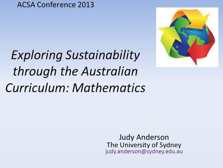 Exploring Sustainability through the Australian Curriculum: Mathematics Judy Anderson The University of Sydney ACSA Conference.