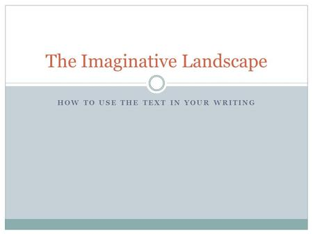 HOW TO USE THE TEXT IN YOUR WRITING The Imaginative Landscape.