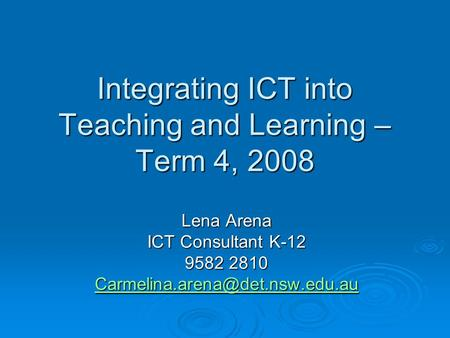 Integrating ICT into Teaching and Learning – Term 4, 2008 Lena Arena ICT Consultant K-12 9582 2810
