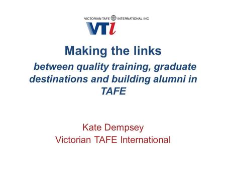 Making the links between quality training, graduate destinations and building alumni in TAFE Kate Dempsey Victorian TAFE International.