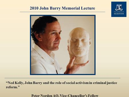 "2010 John Barry Memorial Lecture ""Ned Kelly, John Barry and the role of social activism in criminal justice reform."" Peter Norden AO, Vice-Chancellor's."
