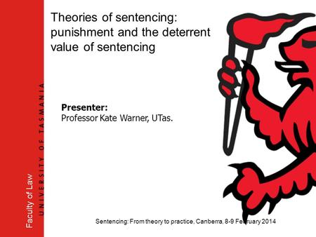 Sentencing: From theory to practice, Canberra, 8-9 February 2014 Faculty of Law Theories of sentencing: punishment and the deterrent value of sentencing.