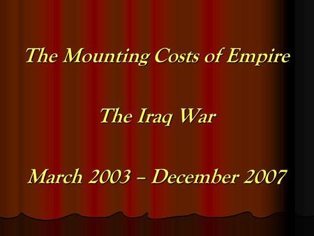 The Mounting Costs of Empire The Iraq War March 2003 – December 2007.