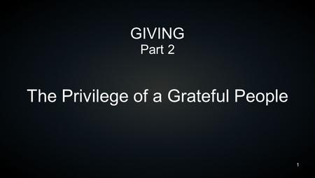 1 GIVING Part 2 The Privilege of a Grateful People.