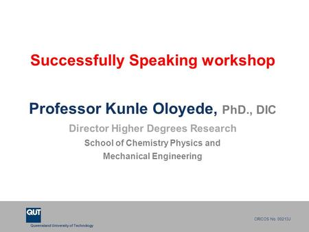 Queensland University of Technology CRICOS No. 00213J Successfully Speaking workshop Professor Kunle Oloyede, PhD., DIC Director Higher Degrees Research.