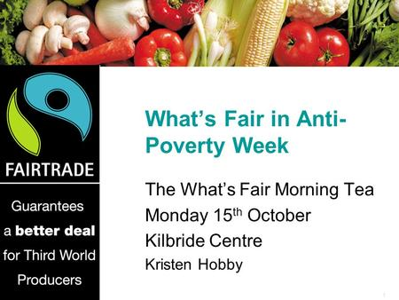 1 What's Fair in Anti- Poverty Week The What's Fair Morning Tea Monday 15 th October Kilbride Centre Kristen Hobby.