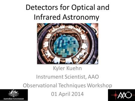 Detectors for Optical and Infrared Astronomy Kyler Kuehn Instrument Scientist, AAO Observational Techniques Workshop 01 April 2014.