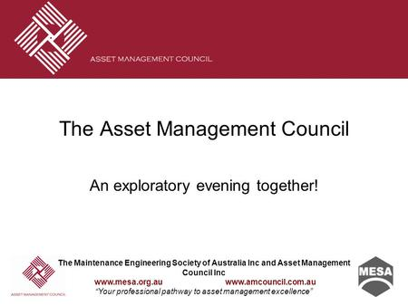 "The Maintenance Engineering Society of Australia Inc and Asset Management Council Inc www.mesa.org.au www.amcouncil.com.au ""Your professional pathway to."