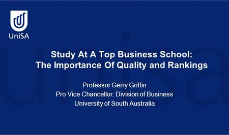 Study At A Top Business School: The Importance Of Quality and Rankings Professor Gerry Griffin Pro Vice Chancellor: Division of Business University of.