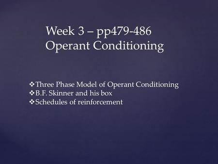 Week 3 – pp479-486 Operant Conditioning  Three Phase Model of Operant Conditioning  B.F. Skinner and his box  Schedules of reinforcement.