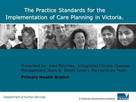 Department of Human Services The Practice Standards for the Implementation of Care Planning in Victoria. Presented by: Kate Boucher, Integrated Chronic.