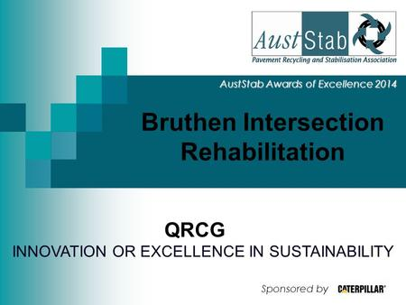 Bruthen Intersection Rehabilitation AustStab Awards of Excellence 2014 QRCG INNOVATION OR EXCELLENCE IN SUSTAINABILITY Sponsored by.