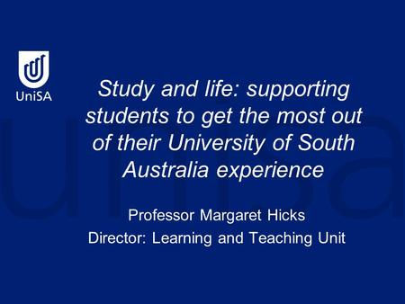 Study and life: supporting students to get the most out of their University of South Australia experience Professor Margaret Hicks Director: Learning and.