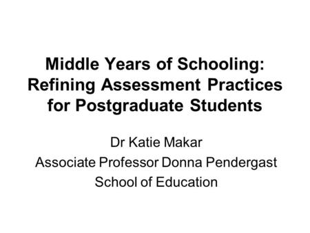 Middle Years of Schooling: Refining Assessment Practices for Postgraduate Students Dr Katie Makar Associate Professor Donna Pendergast School of Education.
