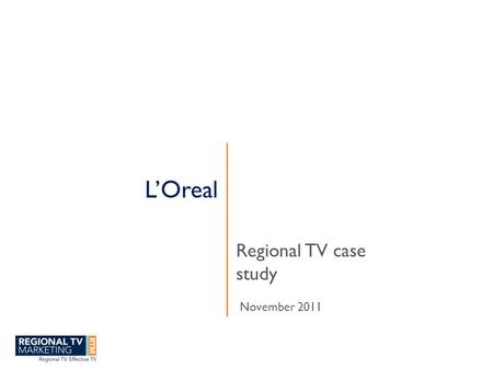 L'Oreal Regional TV case study November 2011. www.regionaltvmarketing.com.au RTM is the marketing bureau for Regional free to air TV.