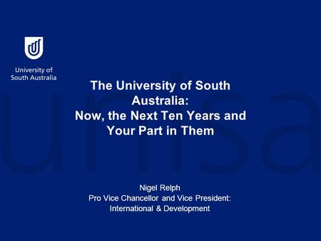 The University of South Australia: Now, the Next Ten Years and Your Part in Them Nigel Relph Pro Vice Chancellor and Vice President: International & Development.