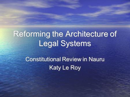 Reforming the Architecture of Legal Systems Constitutional Review in Nauru Katy Le Roy Constitutional Review in Nauru Katy Le Roy.