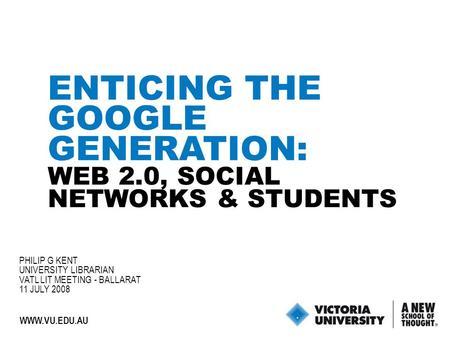 1 WWW.VU.EDU.AU ENTICING THE GOOGLE GENERATION: WEB 2.0, SOCIAL NETWORKS & STUDENTS PHILIP G KENT UNIVERSITY LIBRARIAN VATL LIT MEETING - BALLARAT 11 JULY.