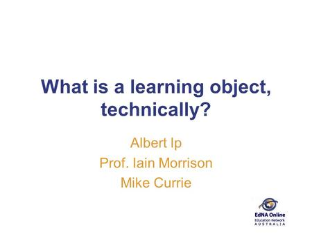 What is a learning object, technically? Albert Ip Prof. Iain Morrison Mike Currie.