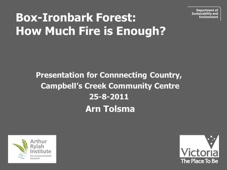 Box-Ironbark Forest: How Much Fire is Enough? Presentation for Connnecting Country, Campbell's Creek Community Centre 25-8-2011 Arn Tolsma.
