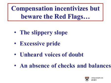 LP 2011 Compensation incentivizes but beware the Red Flags… The slippery slope Excessive pride Unheard voices of doubt An absence of.