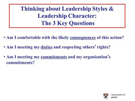 LP 2011 Thinking about Leadership Styles & Leadership Character: The 3 Key Questions The 3 Key Questions Am I comfortable with the likely.