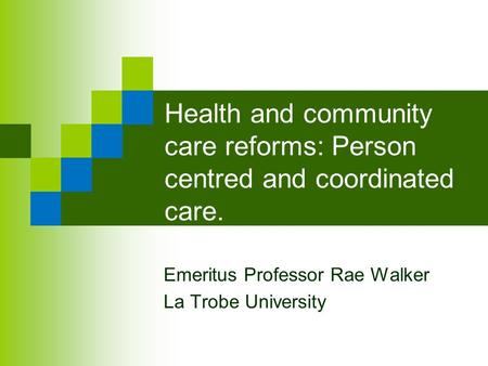 Health and community care reforms: Person centred and coordinated care. Emeritus Professor Rae Walker La Trobe University.