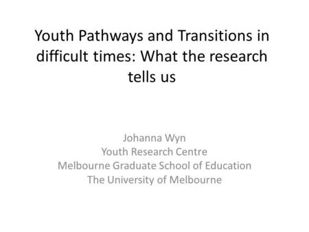 Youth Pathways and Transitions in difficult times: What the research tells us Johanna Wyn Youth Research Centre Melbourne Graduate School of Education.