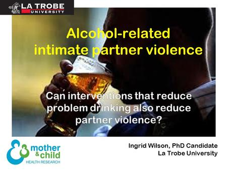 Alcohol-related intimate partner violence Ingrid Wilson, PhD Candidate La Trobe University.