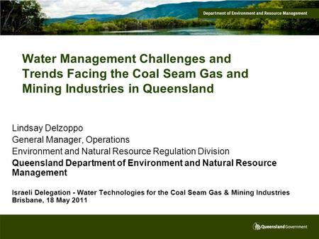 Water Management Challenges and Trends Facing the Coal Seam Gas and Mining Industries in Queensland Lindsay Delzoppo General Manager, Operations Environment.