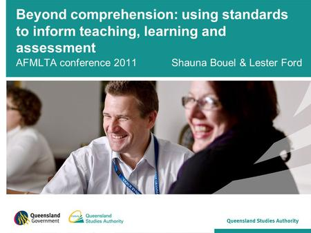 Beyond comprehension: using standards to inform teaching, learning and assessment AFMLTA conference 2011 Shauna Bouel & Lester Ford.