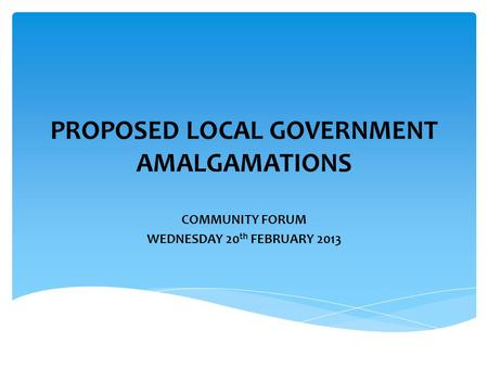 PROPOSED LOCAL GOVERNMENT AMALGAMATIONS COMMUNITY FORUM WEDNESDAY 20 th FEBRUARY 2013.