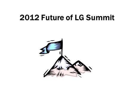2012 Future of LG Summit. 2012 FOLG Will Be Different 2005-11: exploring/defining first principles –'We can be heroes just for one day' 2012: the 'DO'
