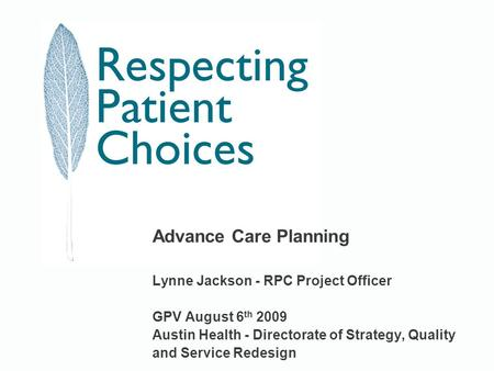 Advance Care Planning Lynne Jackson - RPC Project Officer GPV August 6 th 2009 Austin Health - Directorate of Strategy, Quality and Service Redesign.