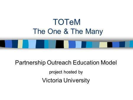 TOTeM The One & The Many Partnership Outreach Education Model project hosted by Victoria University.