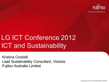 LG ICT Conference 2012 ICT and Sustainability Kristina Cockbill Lead Sustainability Consultant, Victoria Fujitsu Australia Limited Copyright 2012 FUJITSU.