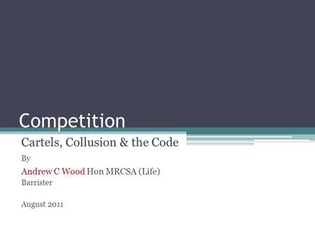 Competition Cartels, Collusion & the Code By Andrew C Wood Hon MRCSA (Life) Barrister August 2011.