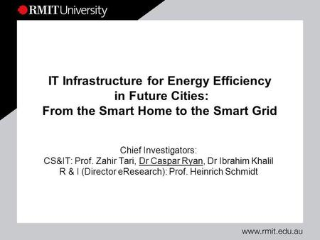 IT Infrastructure for Energy Efficiency in Future Cities: From the Smart Home to the Smart Grid Chief Investigators: CS&IT: Prof. Zahir Tari, Dr Caspar.