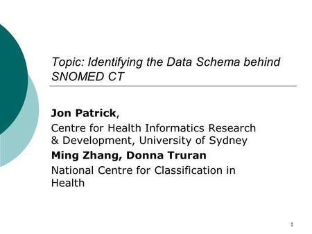 1 Topic: Identifying the Data Schema behind SNOMED CT Jon Patrick, Centre for Health Informatics Research & Development, University of Sydney Ming Zhang,