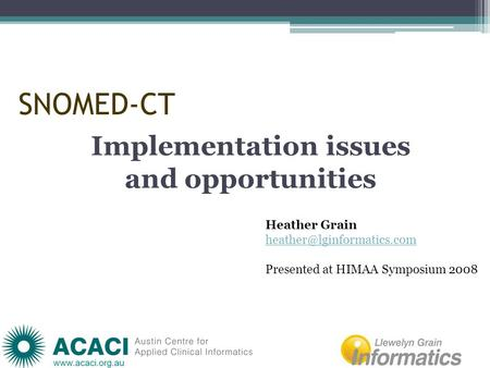 SNOMED-CT Implementation issues and opportunities Heather Grain Presented at HIMAA Symposium 2008.