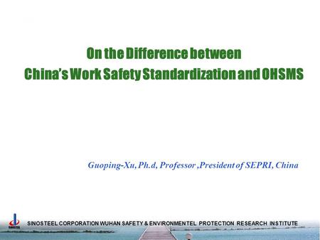 SINOSTEEL CORPORATION WUHAN SAFETY & ENVIRONMENTEL PROTECTION RESEARCH INSTITUTE On the Difference between China's Work Safety Standardization and OHSMS.