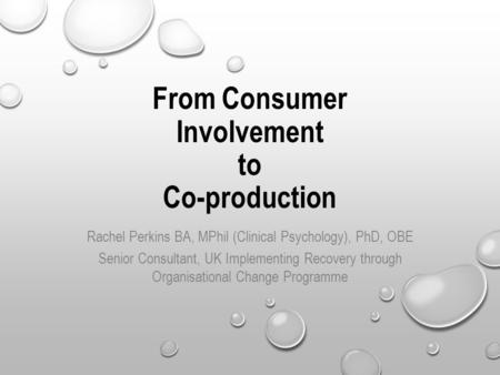 From Consumer Involvement to Co-production Rachel Perkins BA, MPhil (Clinical Psychology), PhD, OBE Senior Consultant, UK Implementing Recovery through.
