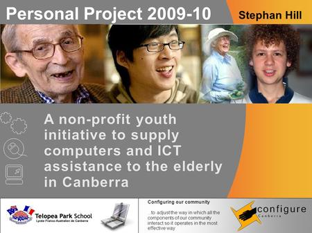 Personal Project 2009-10 Stephan Hill A non-profit youth initiative to supply computers and ICT assistance to the elderly in Canberra Configuring our community...to.