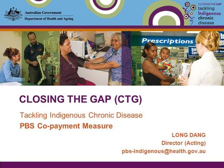 CLOSING THE GAP (CTG) Tackling Indigenous Chronic Disease PBS Co-payment Measure LONG DANG Director (Acting)