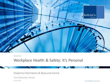 Www.kellyco.com.au | www.kellyco.com.au Workplace Health & Safety: It's Personal Disability Information & Resource Centre Clare Raimondo, Partner 4 April.