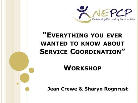 """E VERYTHING YOU EVER WANTED TO KNOW ABOUT S ERVICE C OORDINATION "" W ORKSHOP Jean Crewe & Sharyn Rognrust."
