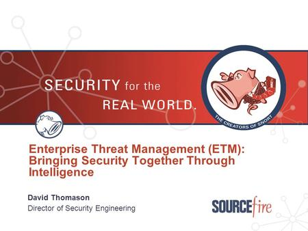 Enterprise Threat Management (ETM): Bringing Security Together Through Intelligence David Thomason Director of Security Engineering.