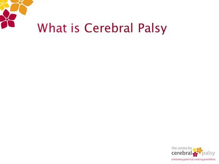 What is Cerebral Palsy. Cerebral – Brain Palsy – weakness, paralysis or lack of muscle control. Cerebral Palsy (CP) is a permanent physical condition.